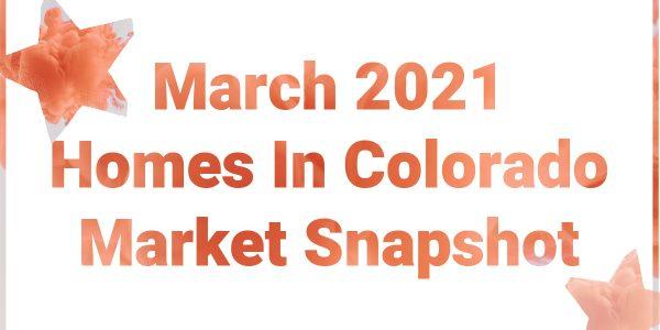Homes In Colorado March 2021 Snapshot
